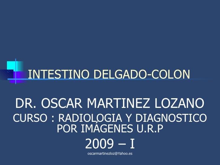 INTESTINO DELGADO-COLON DR. OSCAR MARTINEZ LOZANO CURSO : RADIOLOGIA Y DIAGNOSTICO POR IMÁGENES U.R.P 2009 – I [email_addr...