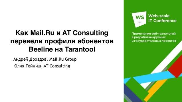Как Mail.Ru и AT Consulting перевели профили абонентов Beeline на Tarantool Андрей Дроздов, Mail.Ru Group Юлия Гейниш, AT ...
