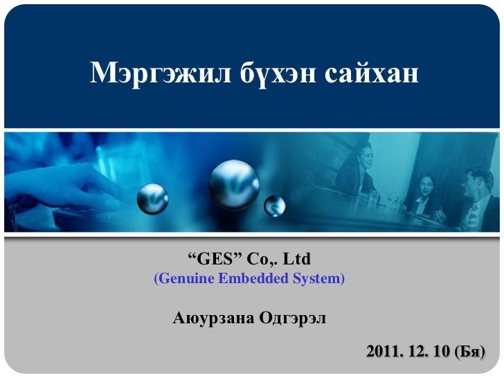 """Мэргэжил бүхэн сайхан        """"GES"""" Co,. Ltd    (Genuine Embedded System)      Аюурзана Одгэрэл                            ..."""