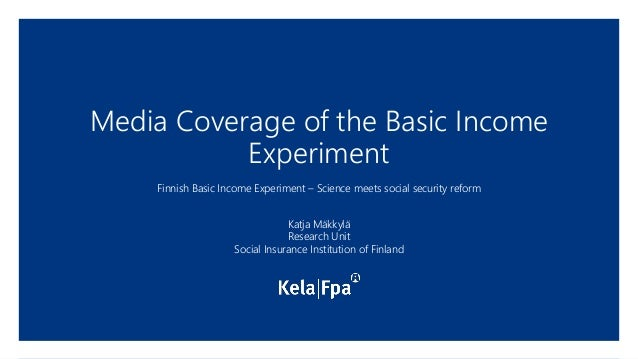 Media Coverage of the Basic Income Experiment Finnish Basic Income Experiment – Science meets social security reform Katja...