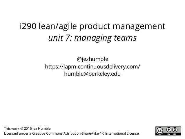 i290 lean/agile product management unit 7: managing teams @jezhumble https://lapm.continuousdelivery.com/ humble@berkeley....