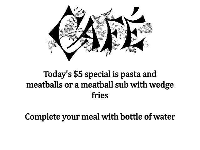 Today's $5 special is pasta and meatballs or a meatball sub with wedge fries Complete your meal with bottle of water