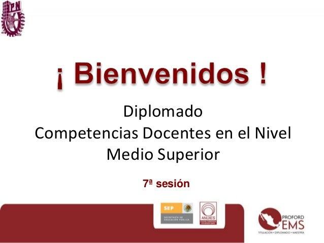 Diplomado  Competencias Docentes en el Nivel  Medio Superior  7ª sesión