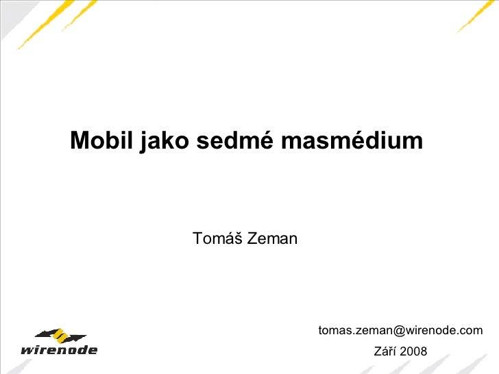 tomas.zeman @wirenode.com Září 2008 Mobil jako sedmé masmédium Tomáš Zeman