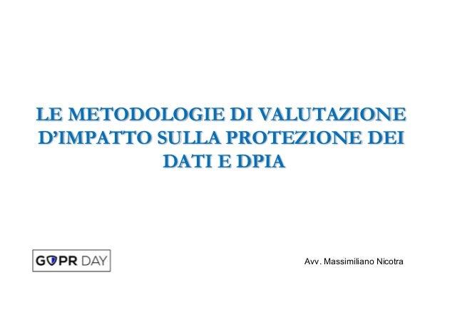 LE METODOLOGIE DI VALUTAZIONE D'IMPATTO SULLA PROTEZIONE DEI DATI E DPIA Avv. Massimiliano Nicotra