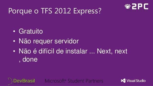 Porque o TFS 2012 Express? • Gratuito • Não requer servidor • Não é difícil de instalar ... Next, next   , done