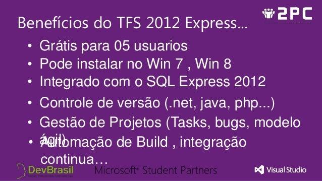 Benefícios do TFS 2012 Express... •   Grátis para 05 usuarios •   Pode instalar no Win 7 , Win 8 •   Integrado com o SQL E...