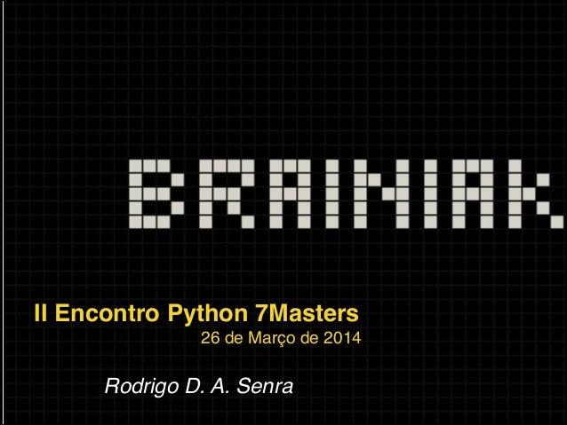 II Encontro Python 7Masters! 26 de Março de 2014! ! Rodrigo D. A. Senra!