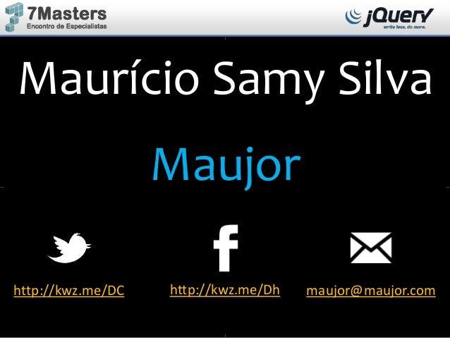 Maurício Samy Silva Maujor http://kwz.me/DC http://kwz.me/Dh maujor@maujor.com