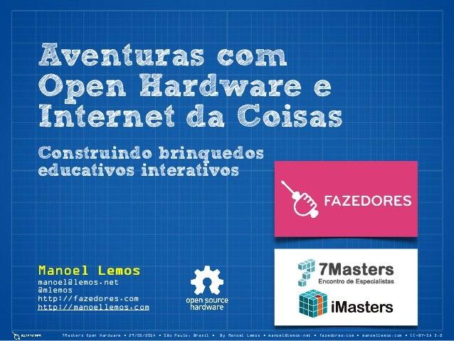 Aventuras com Open Hardware e Internet da Coisas 7Masters Open Hardware • 29/05/2014 • São Paulo, Brasil • By Manoel Lemos...