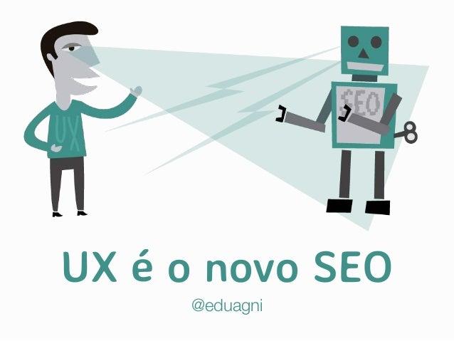 UX é o novo SEO @eduagni