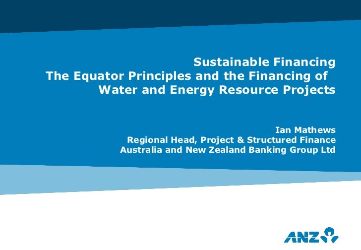 Sustainable Financing The Equator Principles and the Financing of  Water and Energy Resource Projects Ian Mathews Regional...