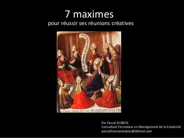 7 maximes pour réussir ses réunions créatives  Par Pascal DUBOIS Consultant Formateur en Management de la Créativité pasca...
