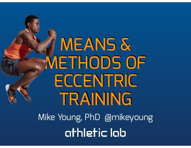 MEANS & METHODS OF ECCENTRIC TRAINING Mike Young, PhD @mikeyoung