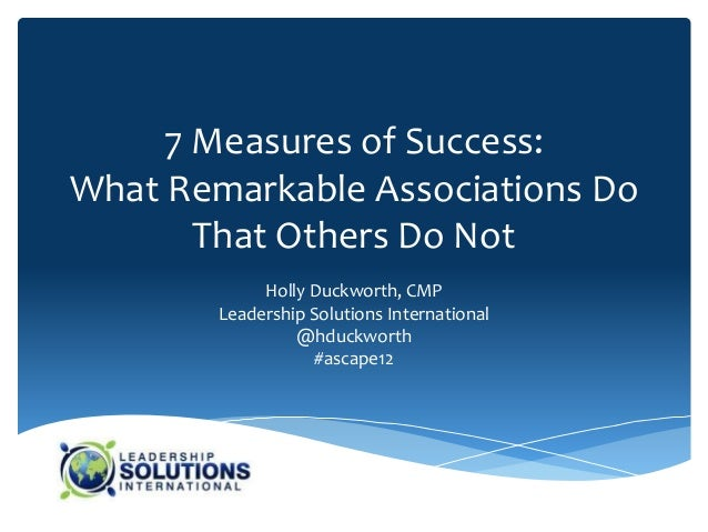 7 Measures of Success:What Remarkable Associations Do       That Others Do Not             Holly Duckworth, CMP        Lea...
