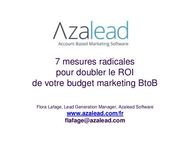 7 mesures radicales pour doubler le ROI de votre budget marketing BtoB Flora Lafage, Lead Generation Manager, Azalead Soft...