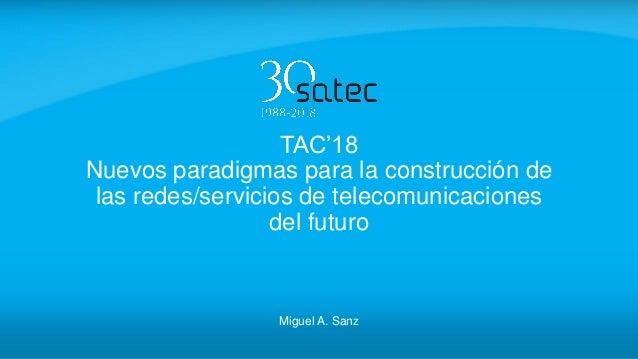 TAC'18 Nuevos paradigmas para la construcción de las redes/servicios de telecomunicaciones del futuro Miguel A. Sanz