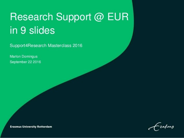 Research Support @ EUR in 9 slides Support4Research Masterclass 2016 Marlon Domingus September 22 2016
