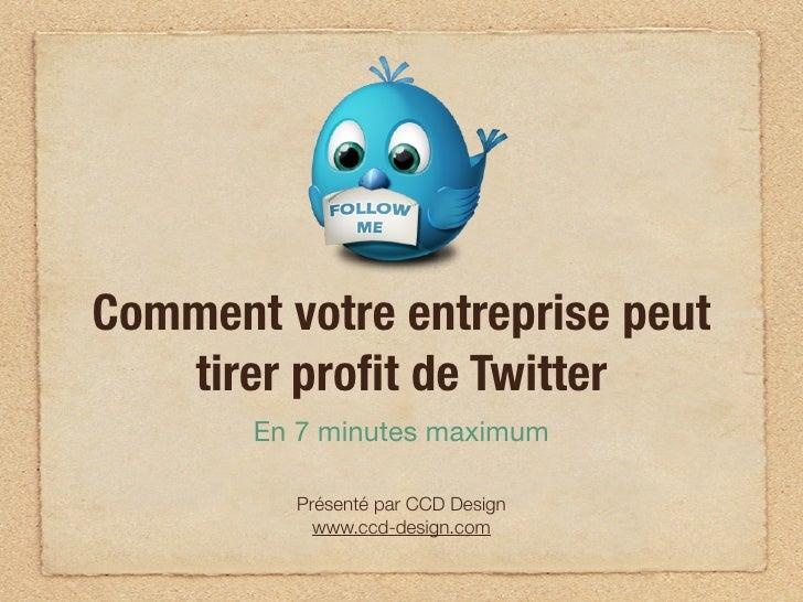 Comment votre entreprise peut   tirer profit de Twitter       En 7 minutes maximum         Présenté par CCD Design         ...