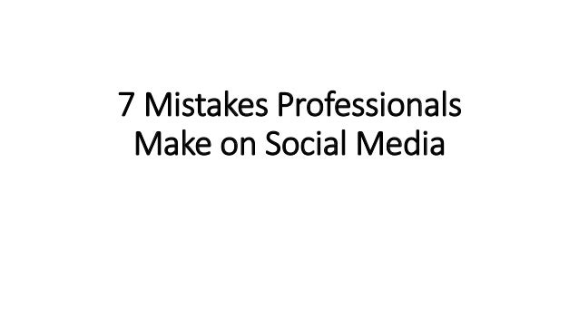 7 Mistakes Professionals Make on Social Media