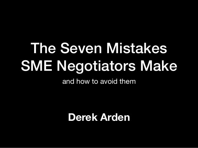 The Seven Mistakes SME Negotiators Make and how to avoid them Derek Arden