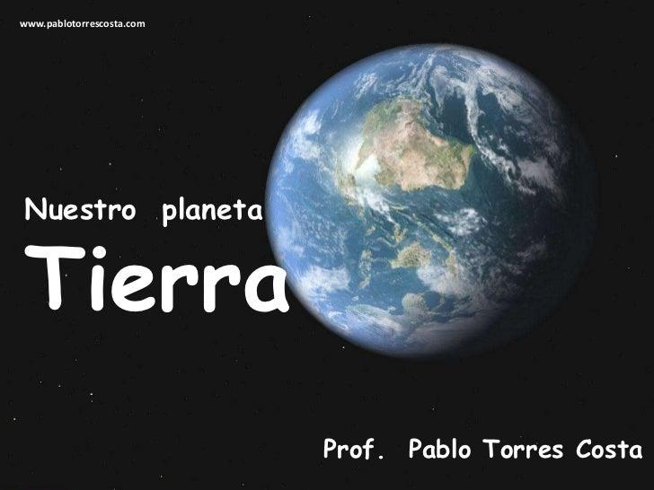www.pablotorrescosta.com<br />Nuestro  planeta<br />Tierra<br />Prof.  Pablo Torres Costa<br />