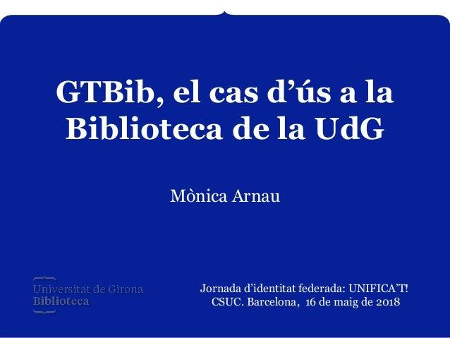 GTBib, el cas d'ús a la Biblioteca de la UdG Mònica Arnau Jornada d'identitat federada: UNIFICA'T! CSUC. Barcelona, 16 de ...