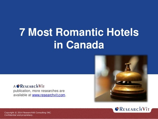 Copyright © 2014 ResearchVit Consulting INC. Confidential and proprietary. 7 Most Romantic Hotels in Canada A publication,...