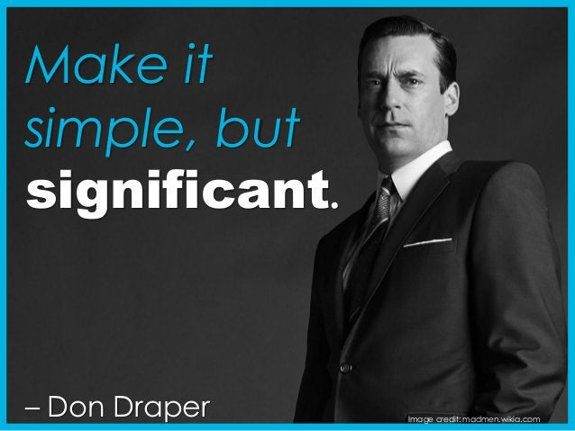 – Don Draper Image credit: madmen.wikia.com Make it simple, but significant.