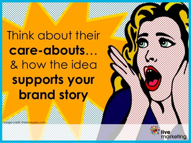 Image credit: finelinesupply.com Think about their care-abouts… & how the idea supports your brand story