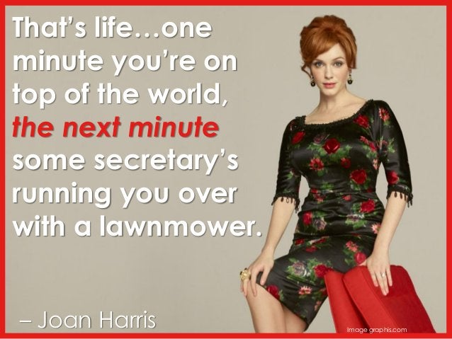 That's life…one minute you're on top of the world, the next minute some secretary's running you over with a lawnmower. – J...