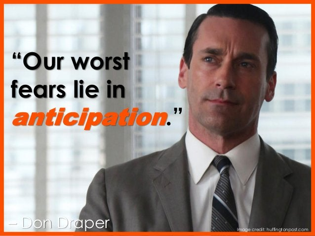 """""""Our worst fears lie in anticipation."""" – Don Draper Image credit: huffingtonpost.com"""