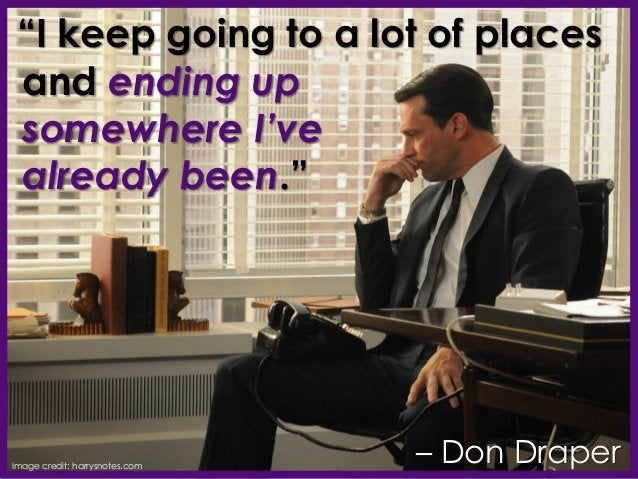 """""""I keep going to a lot of places and ending up somewhere I've already been."""" – Don DraperImage credit: harrysnotes.com"""