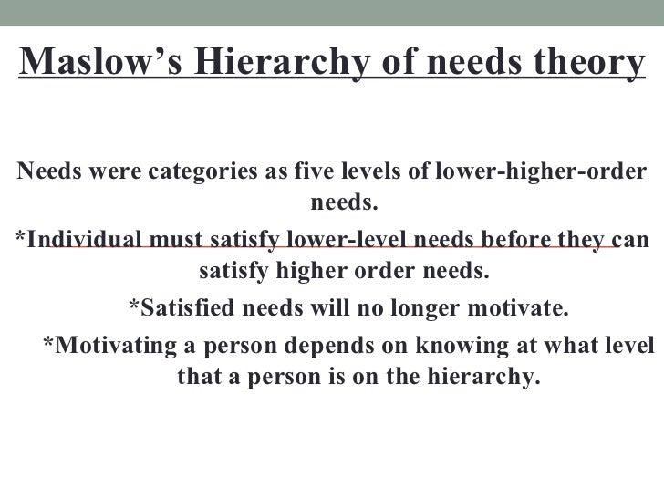 Maslow's Hierarchy of needs theory <ul><li>Needs were categories as five levels of lower-higher-order needs. </li></ul><ul...