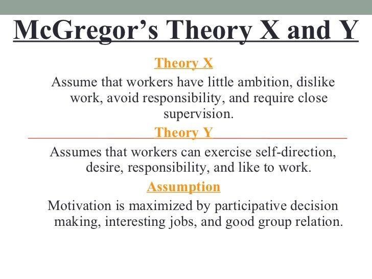 McGregor's Theory X and Y <ul><li>Theory X </li></ul><ul><ul><li>Assume that workers have little ambition, dislike work, a...