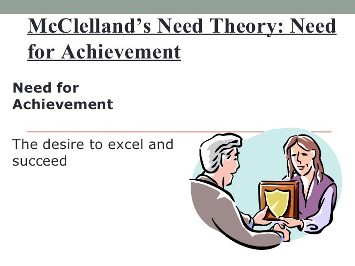 McClelland's Need Theory: Need for Achievement Need for Achievement  The desire to excel and succeed