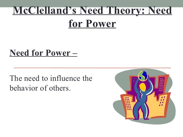 McClelland's Need Theory: Need for Power Need for Power – The need to influence the behavior of others.