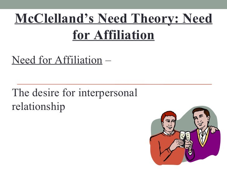 McClelland's Need Theory: Need for Affiliation Need for Affiliation  – The desire for interpersonal relationship