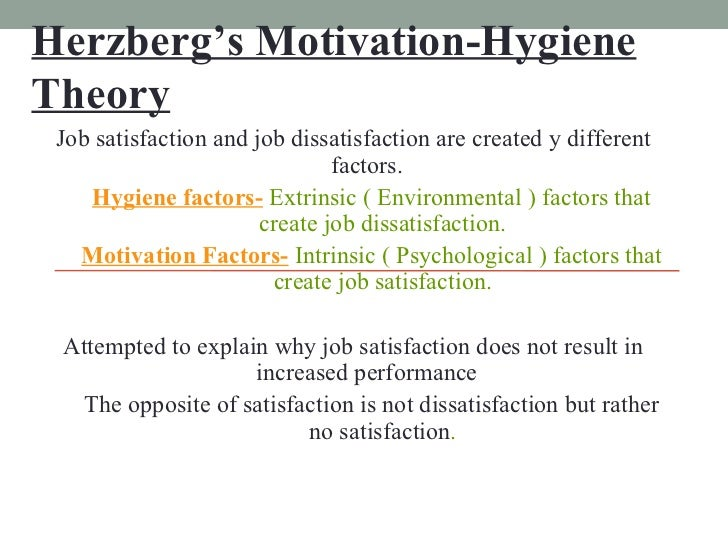 Herzberg's Motivation-Hygiene Theory <ul><li>Job satisfaction and job dissatisfaction are created y different factors. </l...