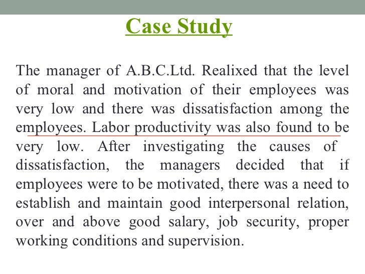 Case Study   The manager of A.B.C.Ltd. Realixed that the level of moral and motivation of their employees was very low and...