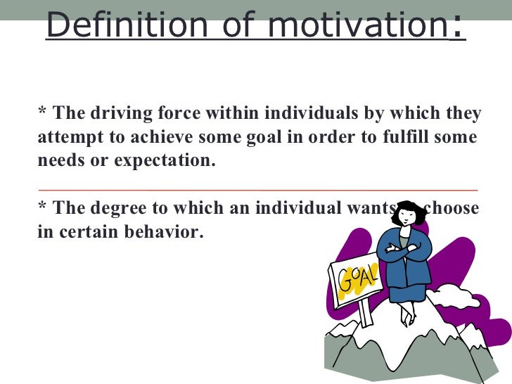 Definition of motivation :   * The driving force within individuals by which they attempt to achieve some goal in order to...