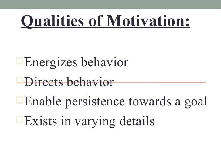 Qualities of Motivation: <ul><li>Energizes behavior </li></ul><ul><li>Directs behavior </li></ul><ul><li>Enable persistenc...