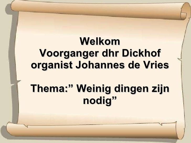 """Welkom Voorganger dhr Dickhof organist Johannes de Vries Thema:"""" Weinig dingen zijn nodig"""""""
