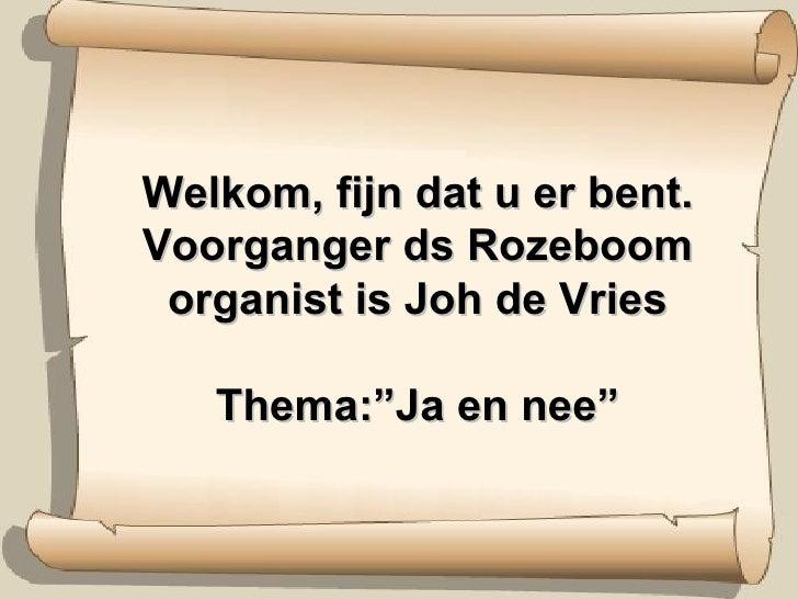 """Welkom, fijn dat u er bent. Voorganger ds Rozeboom organist is Joh de Vries Thema:""""Ja en nee"""""""