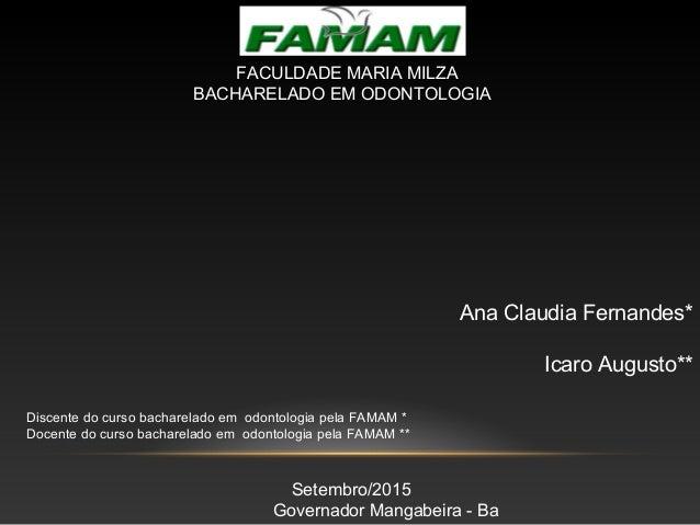 Ana Claudia Fernandes* Icaro Augusto** Discente do curso bacharelado em odontologia pela FAMAM * Docente do curso bacharel...