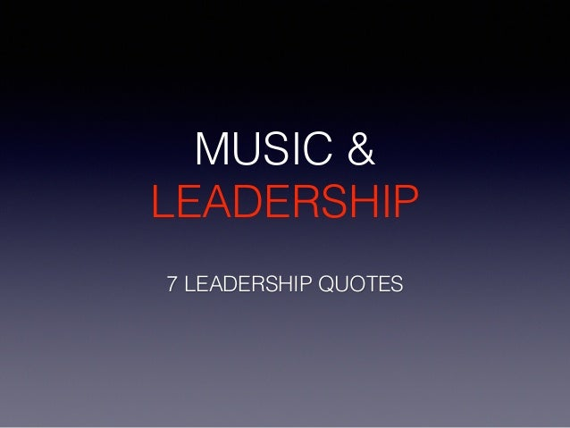 MUSIC &  LEADERSHIP  7 LEADERSHIP QUOTES