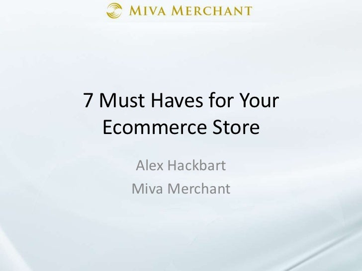 7 Must Haves for Your Ecommerce Store<br />Alex Hackbart<br />Miva Merchant<br />