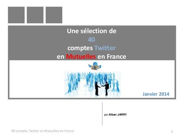 Une sélection de 40 comptes Twitter en Mutuelles en France  Janvier 2014  par Alban JARRY  40 comptes Twitter en Mutuelles...