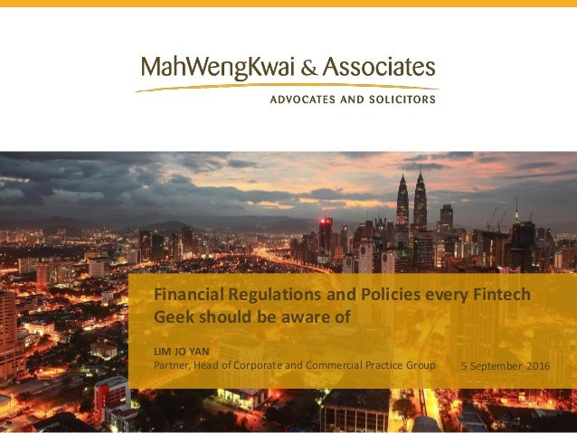 Financial Regulations and Policies every Fintech Geek should be aware of LIM JO YAN 5 September 2016Partner, Head of Corpo...
