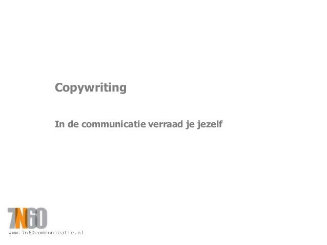 www.7n60communicatie.nl Copywriting In de communicatie verraad je jezelf